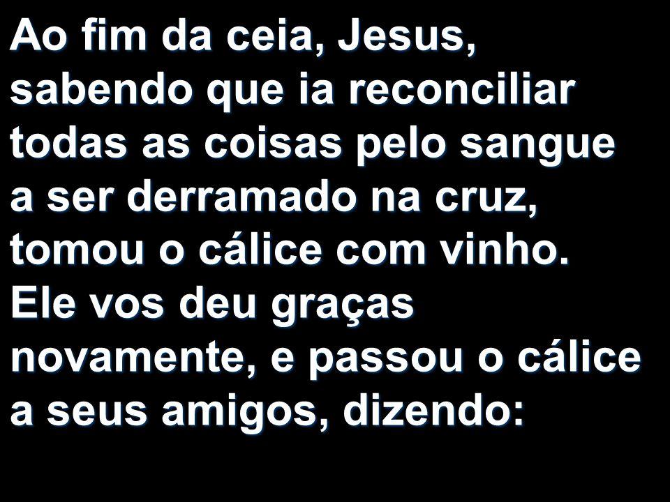 Ao fim da ceia, Jesus, sabendo que ia reconciliar todas as coisas pelo sangue a ser derramado na cruz, tomou o cálice com vinho.
