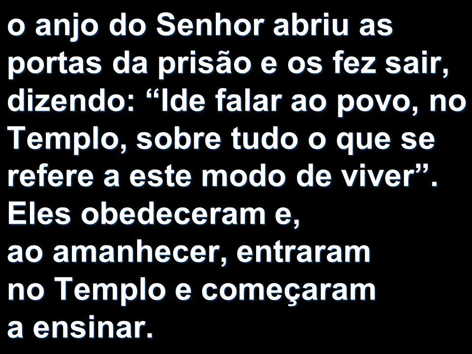 o anjo do Senhor abriu as portas da prisão e os fez sair, dizendo: Ide falar ao povo, no Templo, sobre tudo o que se refere a este modo de viver .