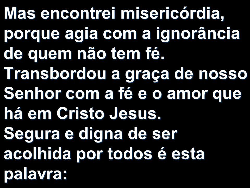 Mas encontrei misericórdia, porque agia com a ignorância de quem não tem fé.