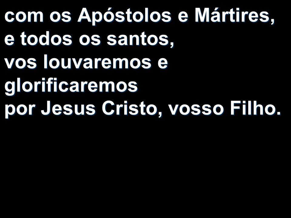com os Apóstolos e Mártires, e todos os santos, vos louvaremos e glorificaremos por Jesus Cristo, vosso Filho.