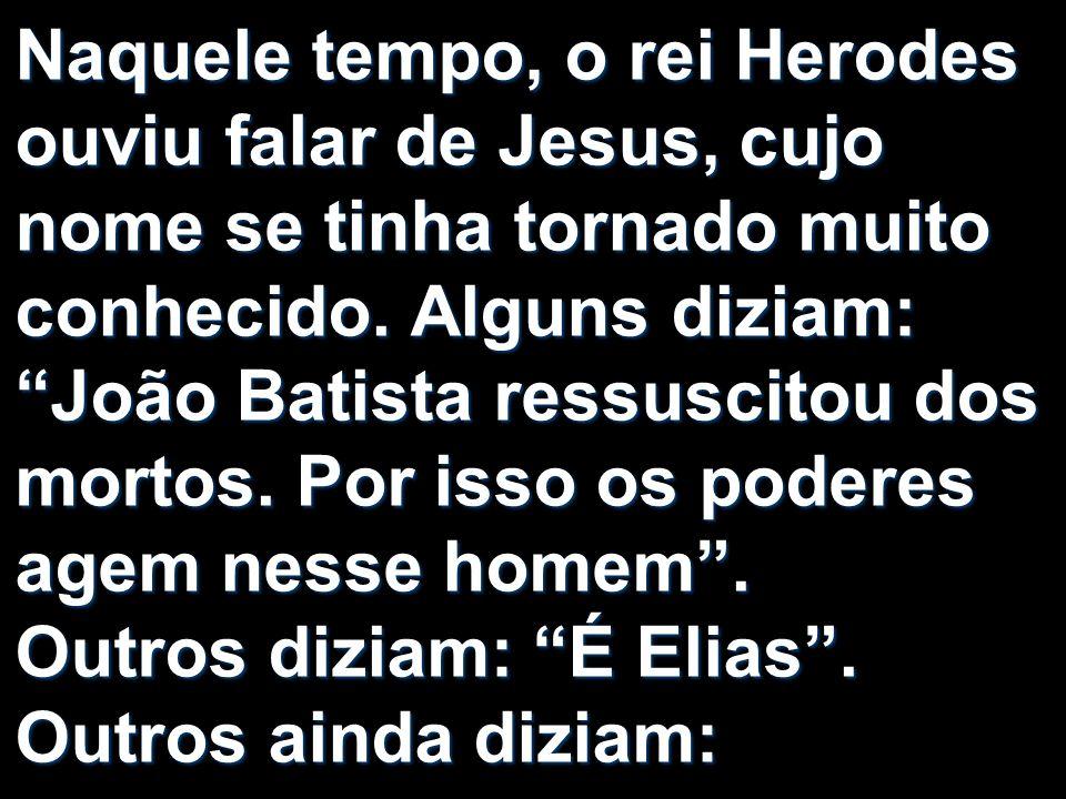 Naquele tempo, o rei Herodes ouviu falar de Jesus, cujo nome se tinha tornado muito conhecido.
