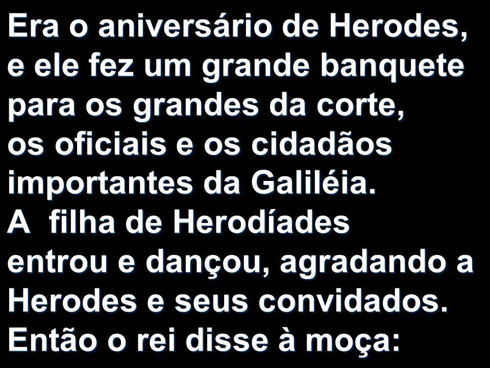 Era o aniversário de Herodes, e ele fez um grande banquete para os grandes da corte, os oficiais e os cidadãos importantes da Galiléia.