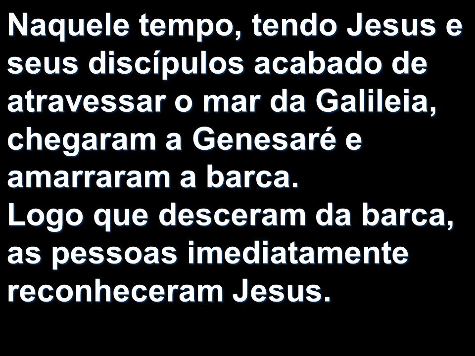 Naquele tempo, tendo Jesus e seus discípulos acabado de atravessar o mar da Galileia, chegaram a Genesaré e amarraram a barca.