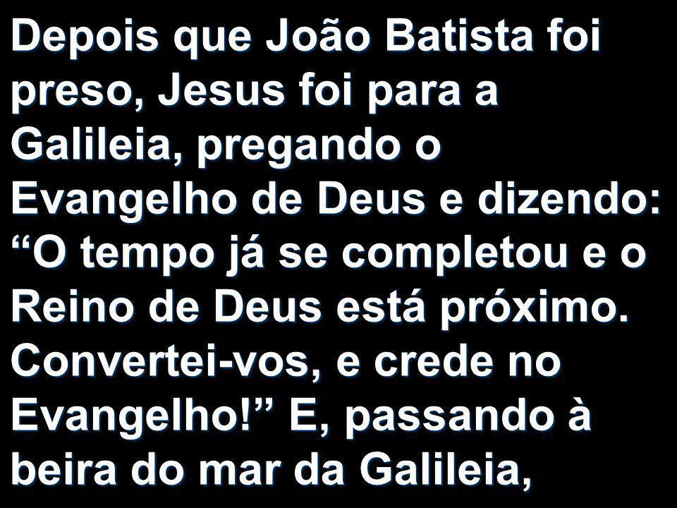 Depois que João Batista foi preso, Jesus foi para a Galileia, pregando o Evangelho de Deus e dizendo: O tempo já se completou e o Reino de Deus está próximo.