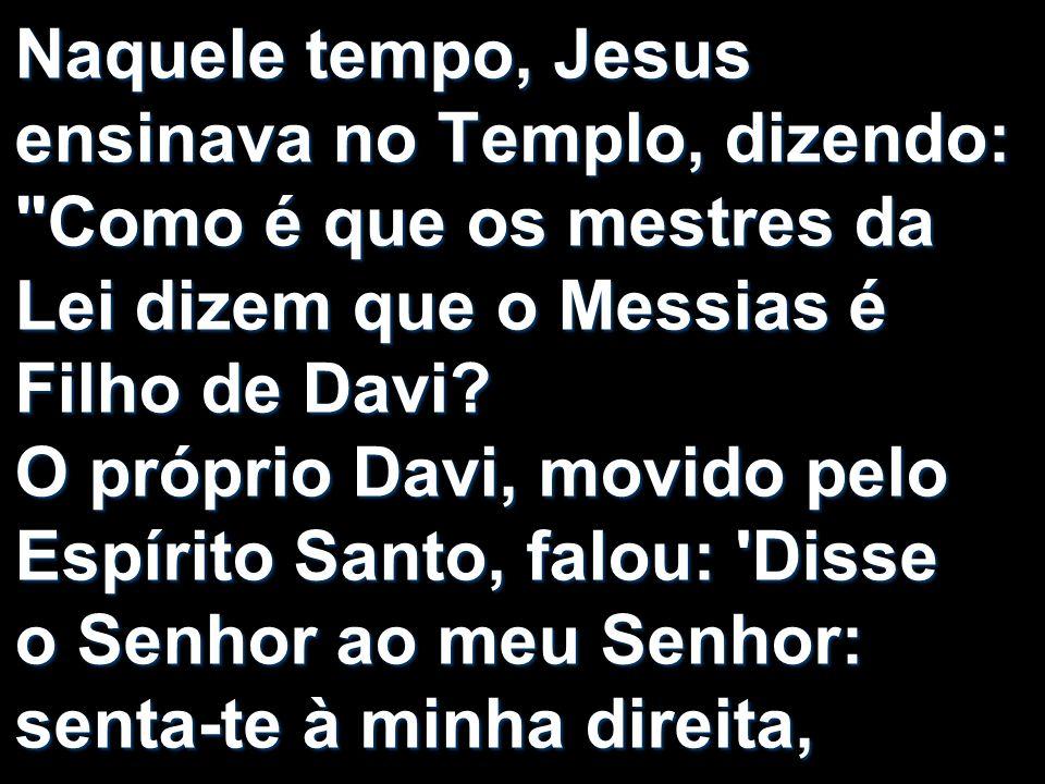 Naquele tempo, Jesus ensinava no Templo, dizendo: Como é que os mestres da Lei dizem que o Messias é Filho de Davi.