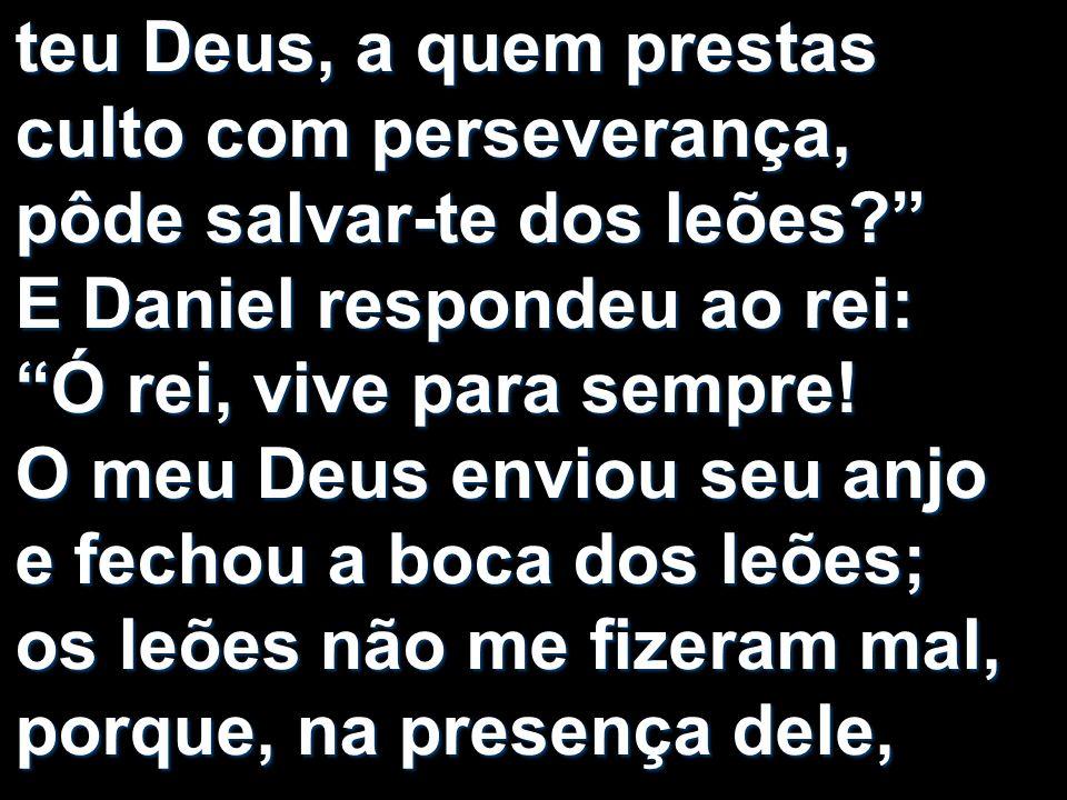 teu Deus, a quem prestas culto com perseverança, pôde salvar-te dos leões E Daniel respondeu ao rei: Ó rei, vive para sempre.