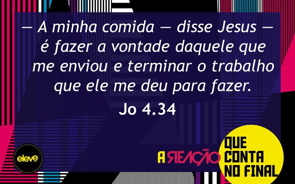 — A minha comida — disse Jesus — é fazer a vontade daquele que me enviou e terminar o trabalho que ele me deu para fazer.
