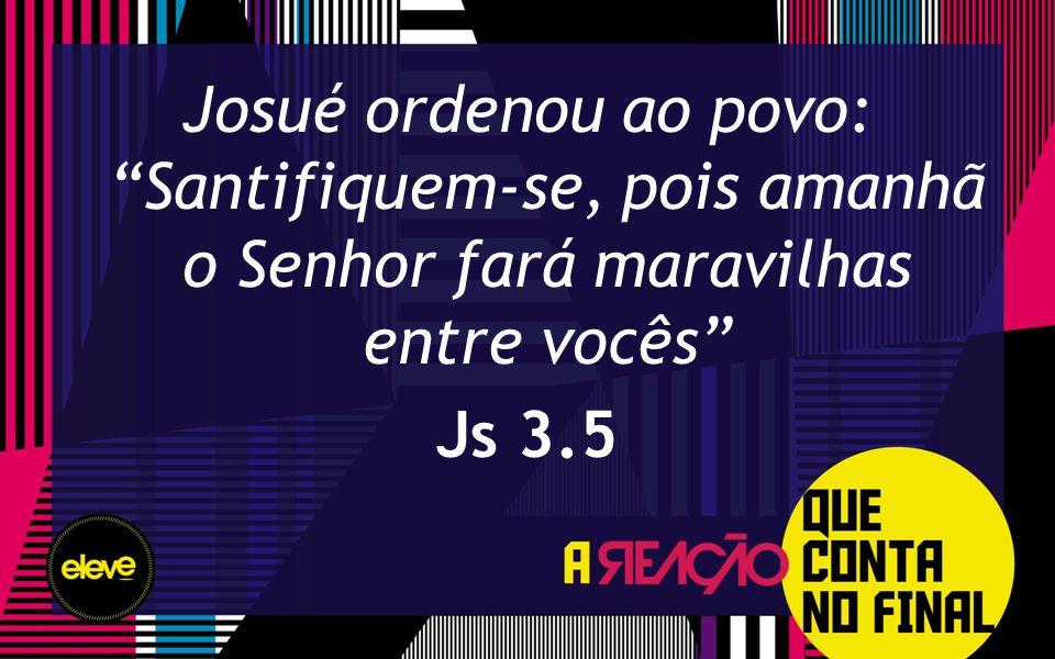 Josué ordenou ao povo: Santifiquem-se, pois amanhã o Senhor fará maravilhas entre vocês Js 3.5