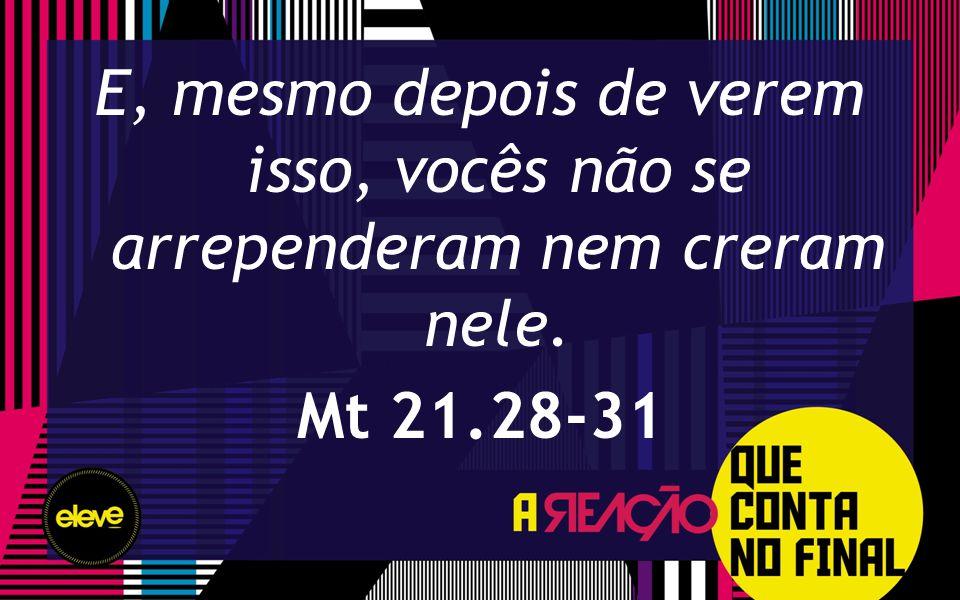 E, mesmo depois de verem isso, vocês não se arrependeram nem creram nele. Mt 21.28-31