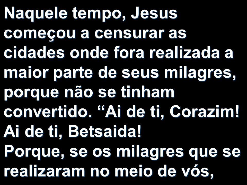 Naquele tempo, Jesus começou a censurar as cidades onde fora realizada a maior parte de seus milagres, porque não se tinham convertido.
