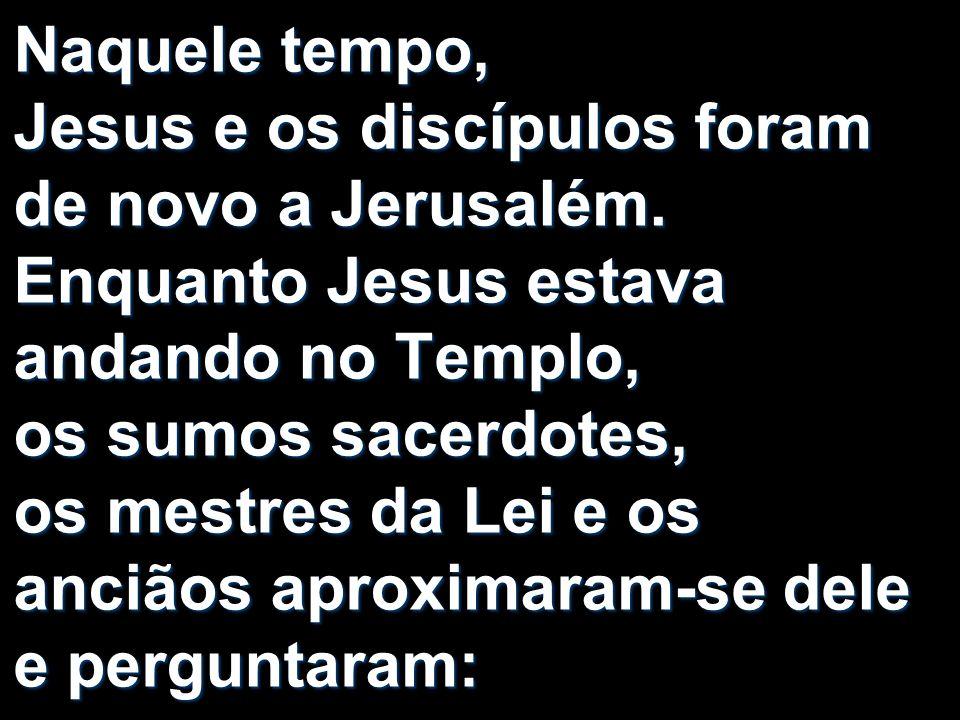 Naquele tempo, Jesus e os discípulos foram de novo a Jerusalém