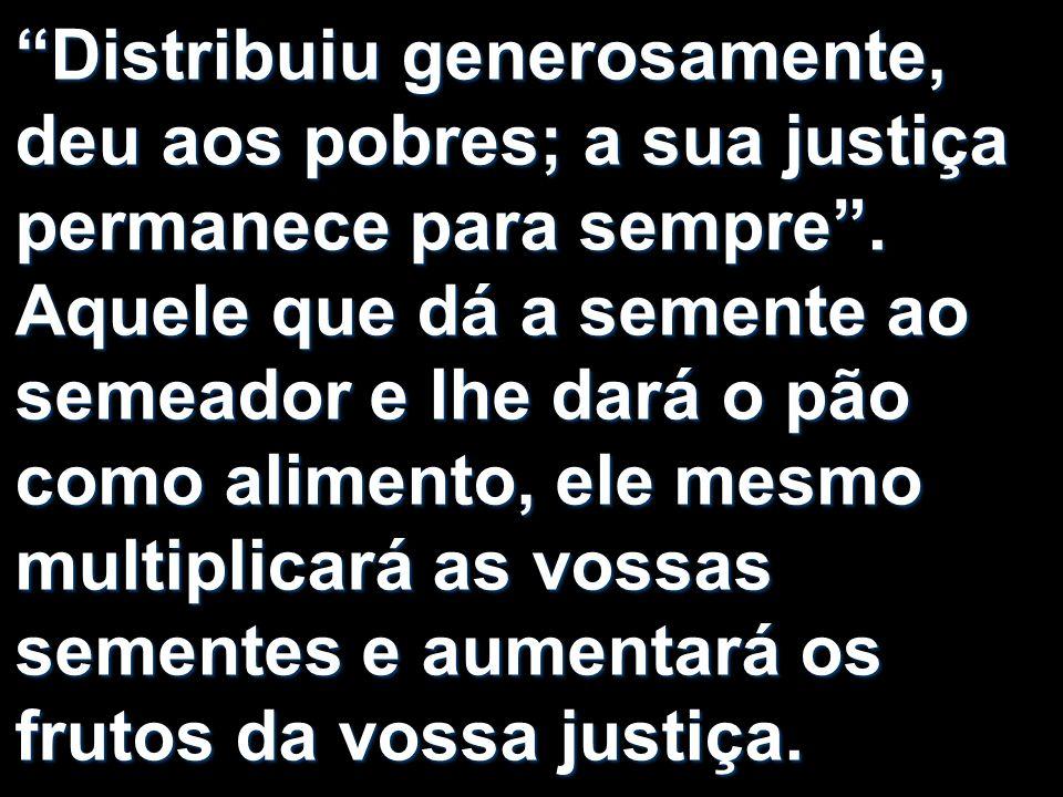 Distribuiu generosamente, deu aos pobres; a sua justiça permanece para sempre .