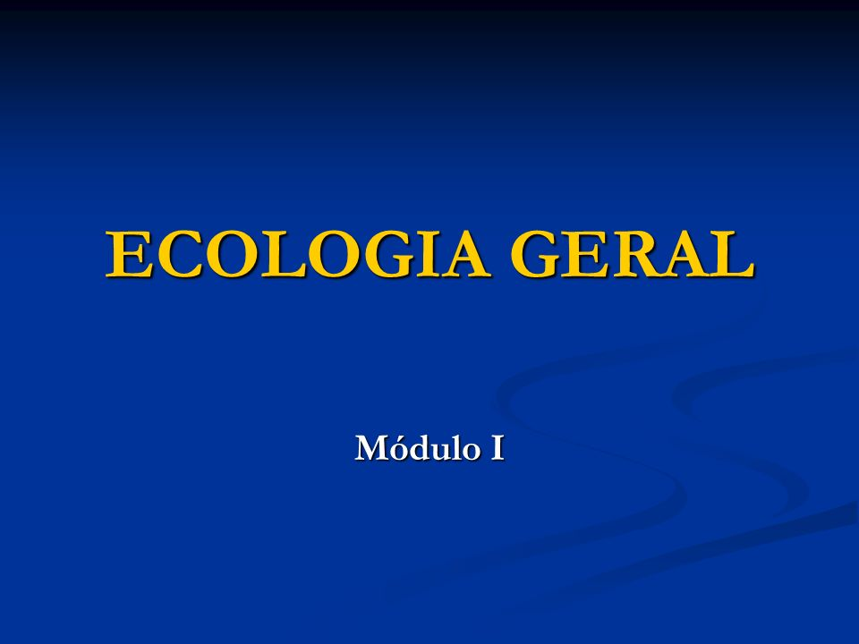 ECOLOGIA GERAL Módulo I