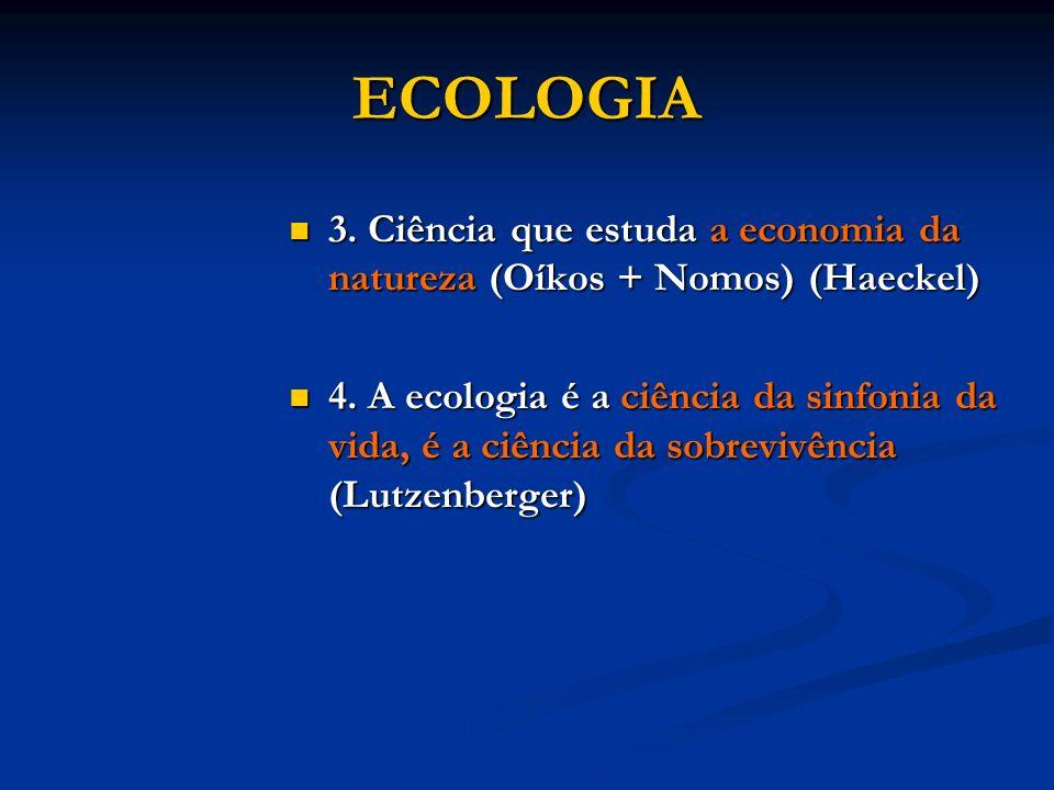 ECOLOGIA 3. Ciência que estuda a economia da natureza (Oíkos + Nomos) (Haeckel)