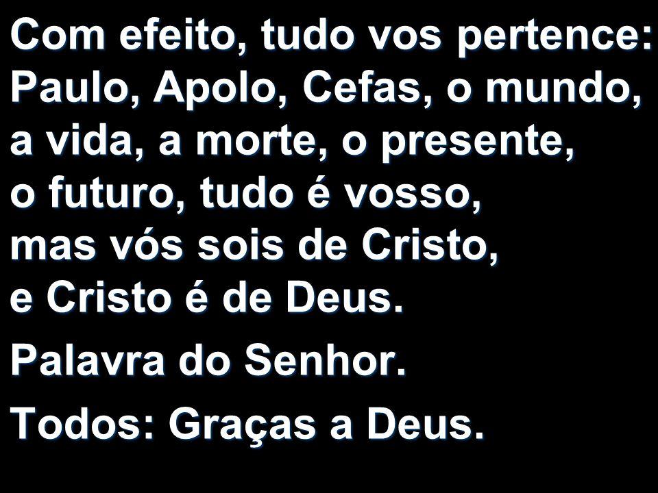 Com efeito, tudo vos pertence: Paulo, Apolo, Cefas, o mundo, a vida, a morte, o presente, o futuro, tudo é vosso, mas vós sois de Cristo, e Cristo é de Deus.