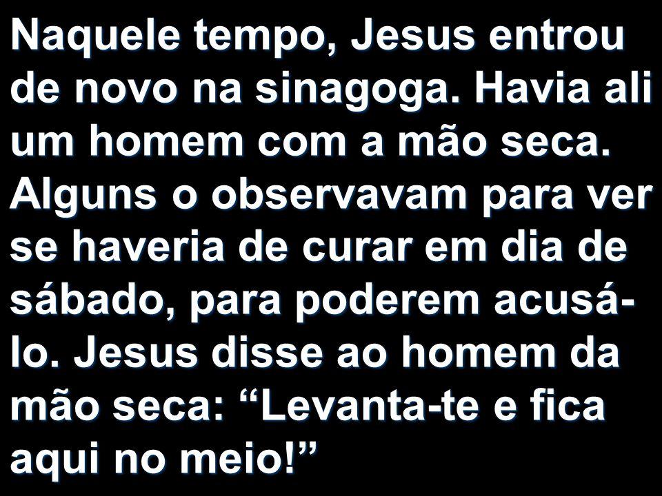 Naquele tempo, Jesus entrou de novo na sinagoga