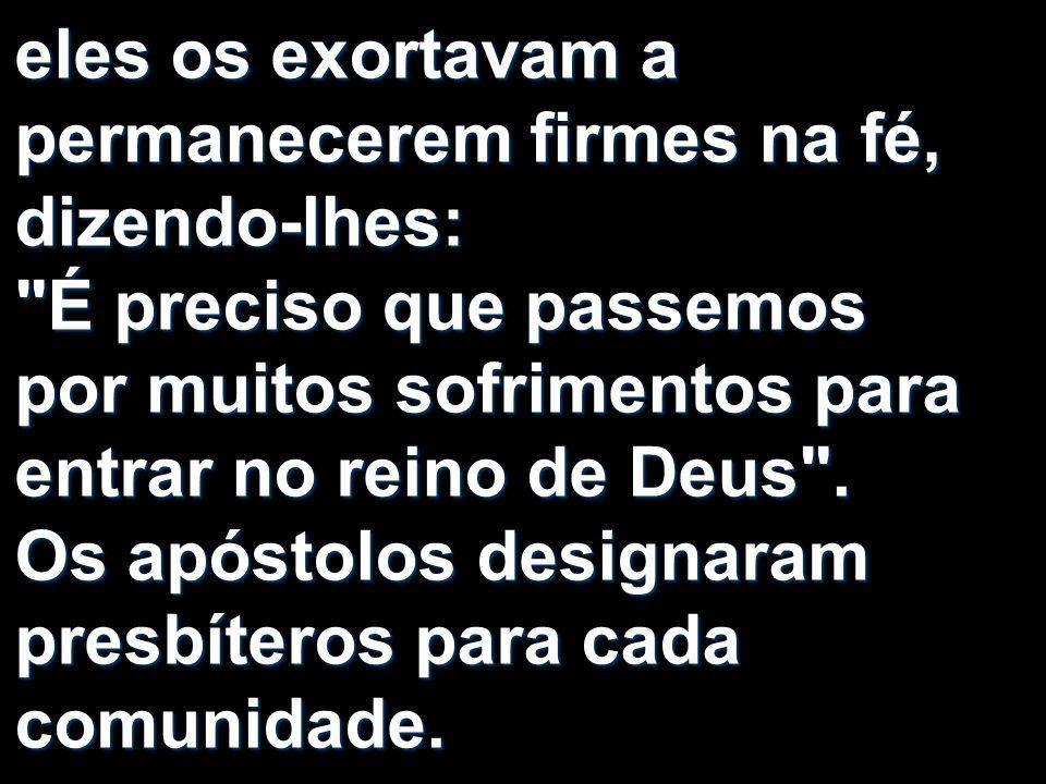 eles os exortavam a permanecerem firmes na fé, dizendo-lhes: É preciso que passemos por muitos sofrimentos para entrar no reino de Deus .