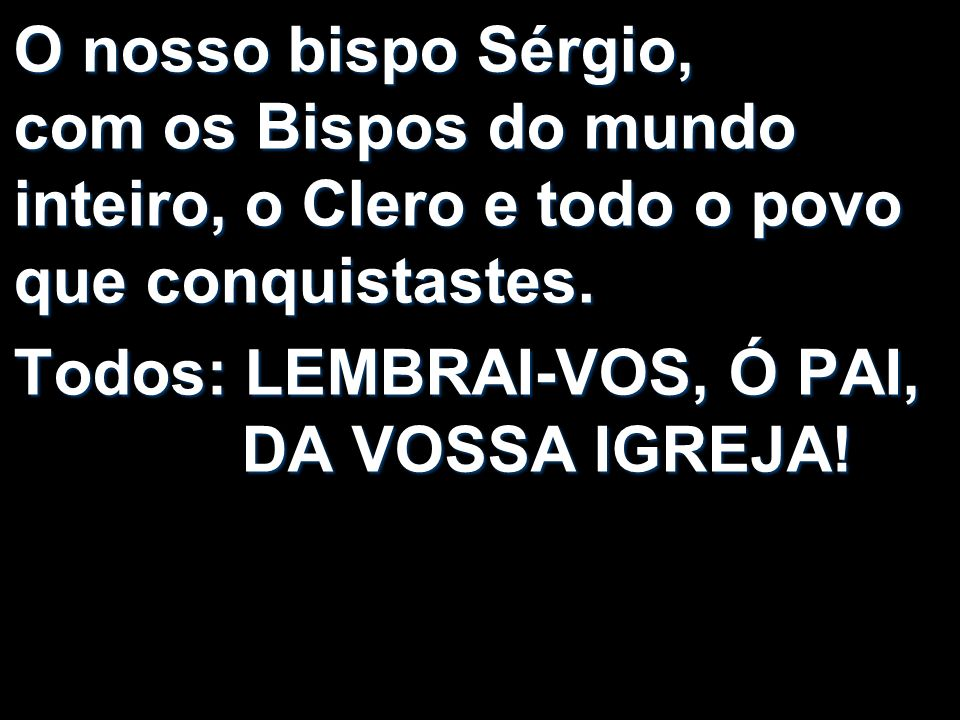 O nosso bispo Sérgio, com os Bispos do mundo inteiro, o Clero e todo o povo que conquistastes.