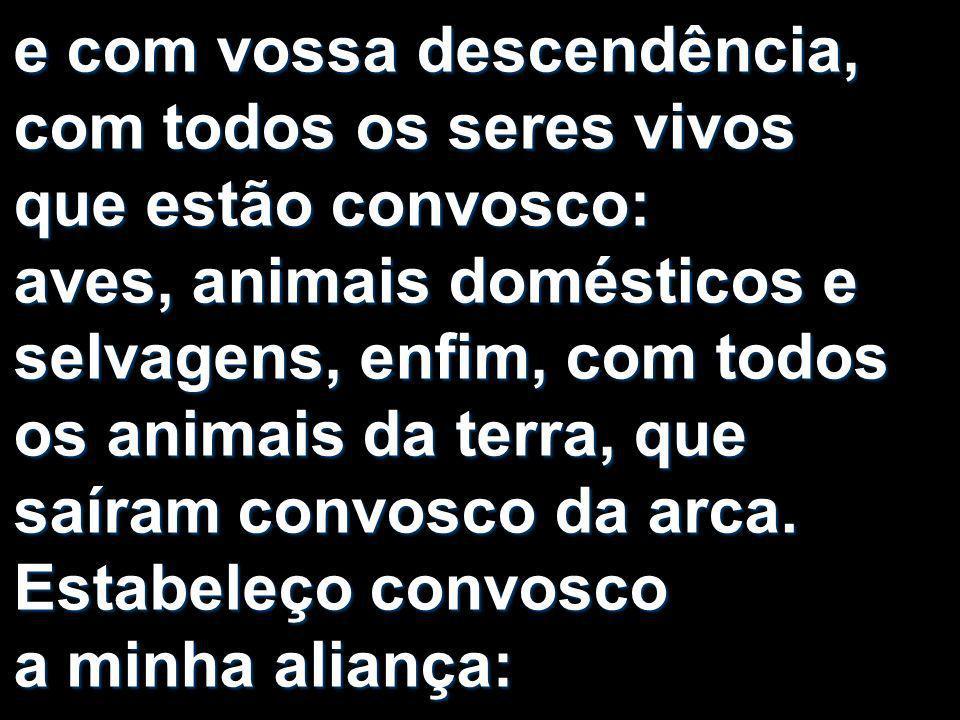 e com vossa descendência, com todos os seres vivos que estão convosco: aves, animais domésticos e selvagens, enfim, com todos os animais da terra, que saíram convosco da arca.