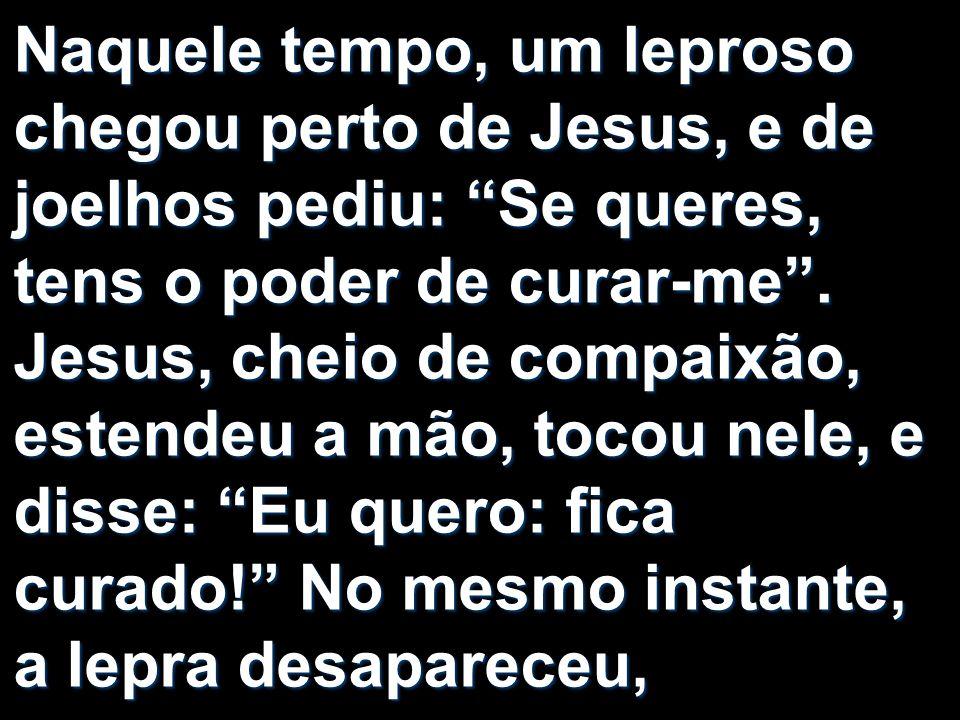Naquele tempo, um leproso chegou perto de Jesus, e de joelhos pediu: Se queres, tens o poder de curar-me .