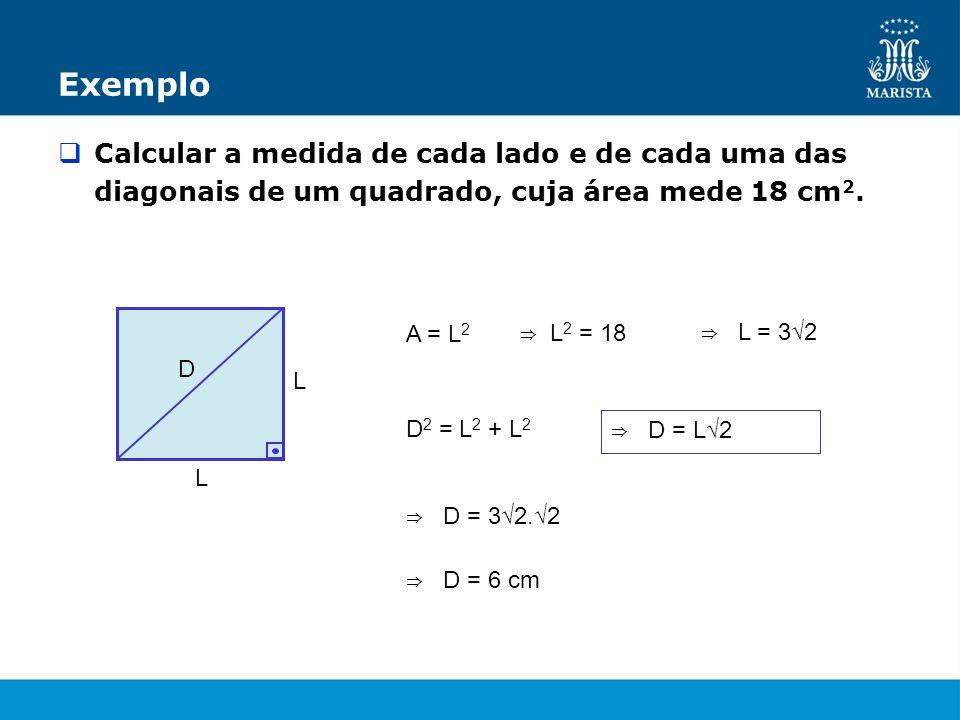 ExemploCalcular a medida de cada lado e de cada uma das diagonais de um quadrado, cuja área mede 18 cm2.