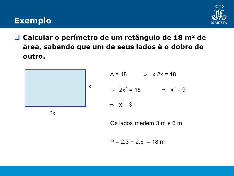 Exemplo Calcular o perímetro de um retângulo de 18 m2 de área, sabendo que um de seus lados é o dobro do outro.
