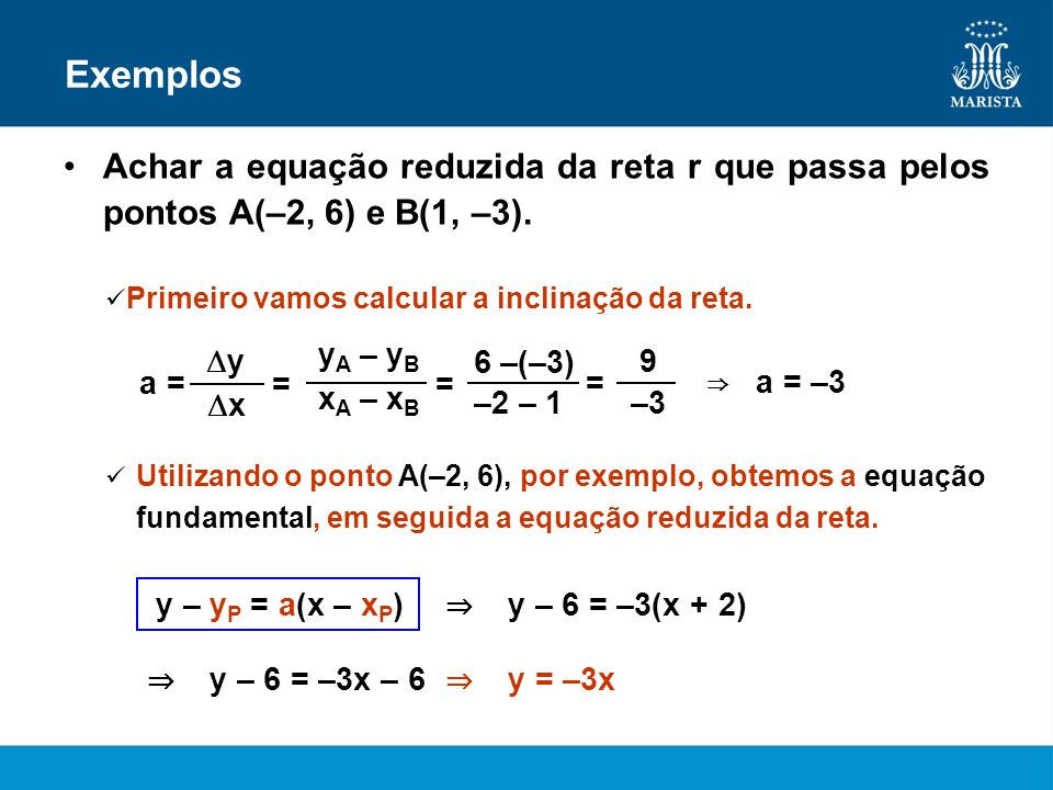 ExemplosAchar a equação reduzida da reta r que passa pelos pontos A(–2, 6) e B(1, –3). Primeiro vamos calcular a inclinação da reta.