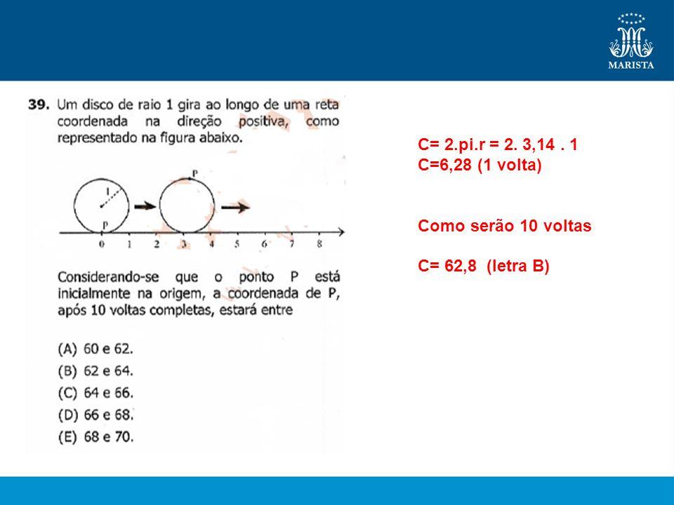C= 2.pi.r = 2. 3,14 . 1 C=6,28 (1 volta) Como serão 10 voltas C= 62,8 (letra B)