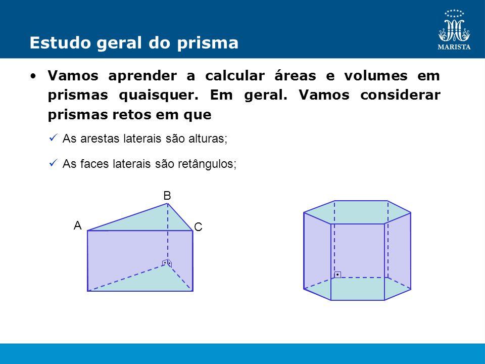 Estudo geral do prismaVamos aprender a calcular áreas e volumes em prismas quaisquer. Em geral. Vamos considerar prismas retos em que.