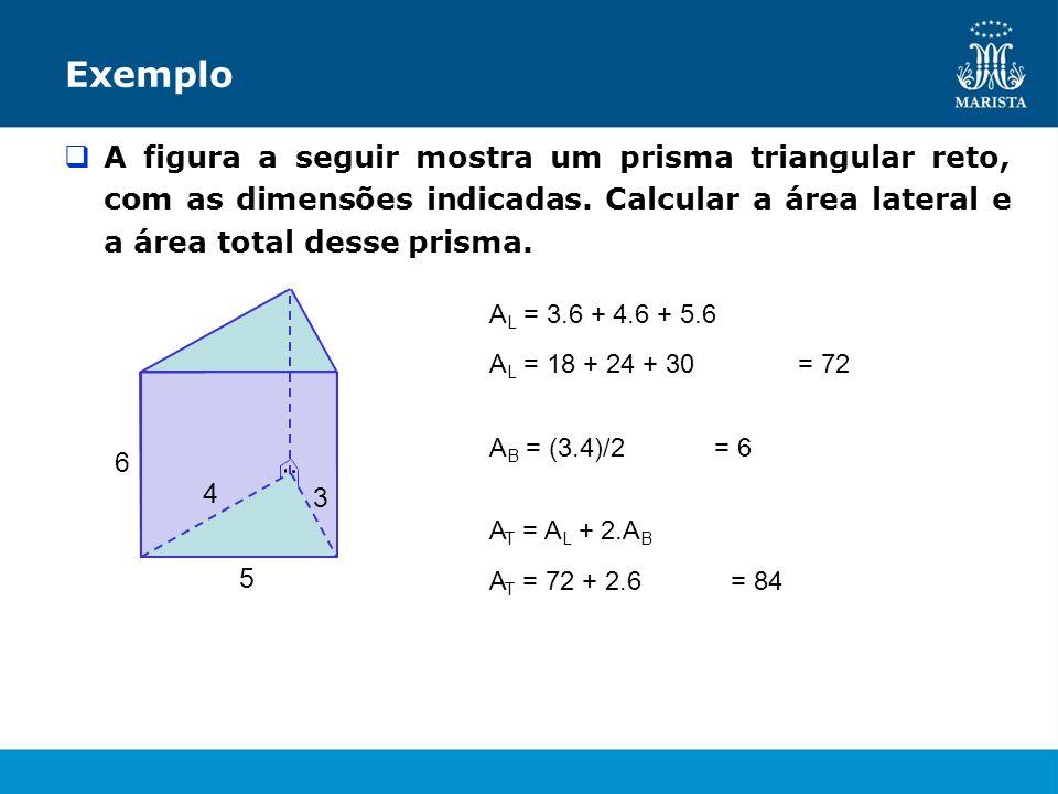 Exemplo A figura a seguir mostra um prisma triangular reto, com as dimensões indicadas. Calcular a área lateral e a área total desse prisma.