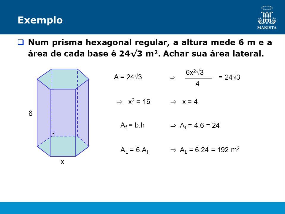 Exemplo Num prisma hexagonal regular, a altura mede 6 m e a área de cada base é 24√3 m2. Achar sua área lateral.