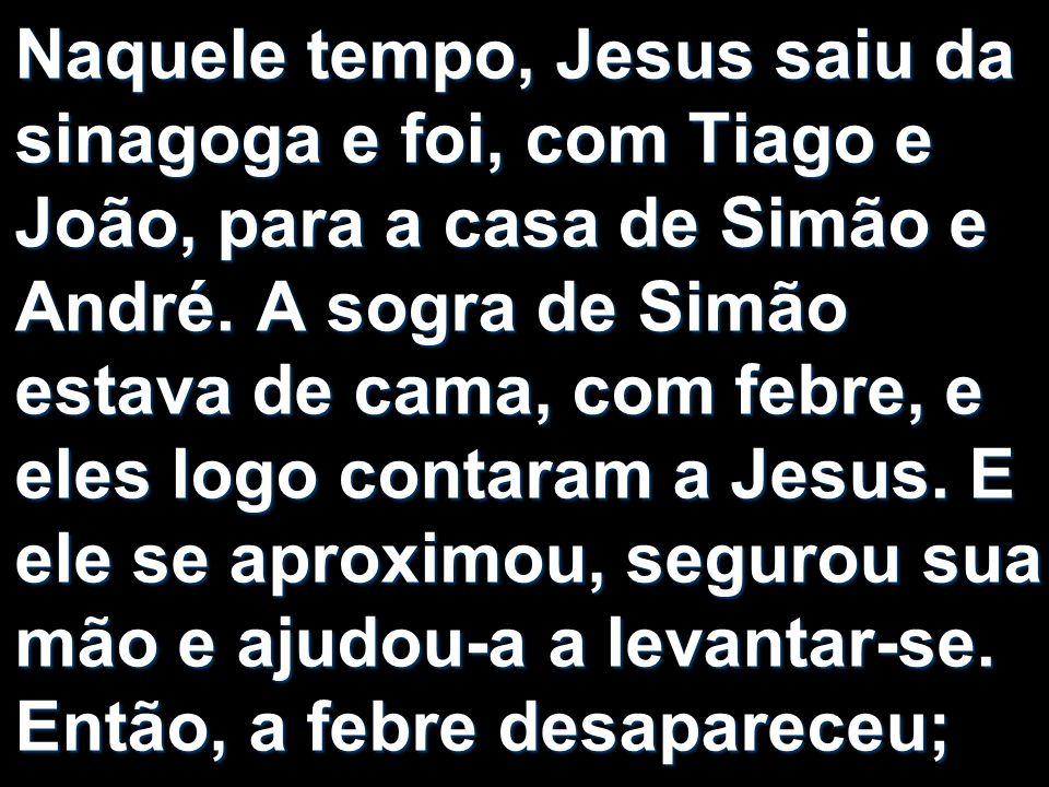 Naquele tempo, Jesus saiu da sinagoga e foi, com Tiago e João, para a casa de Simão e André.