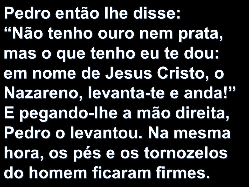 Pedro então lhe disse: Não tenho ouro nem prata, mas o que tenho eu te dou: em nome de Jesus Cristo, o Nazareno, levanta-te e anda! E pegando-lhe a mão direita, Pedro o levantou.