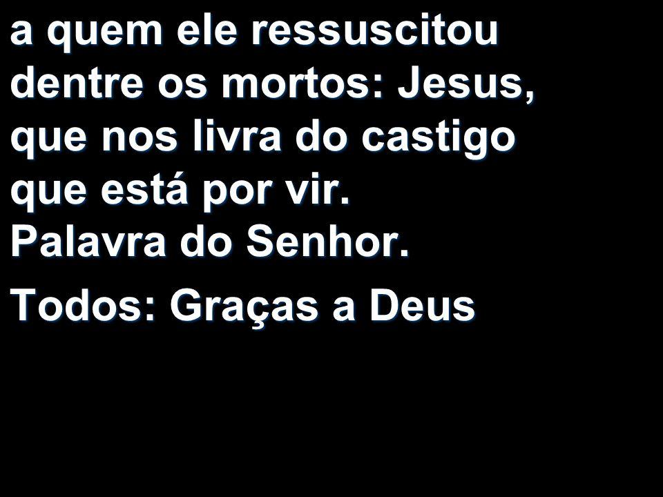 a quem ele ressuscitou dentre os mortos: Jesus, que nos livra do castigo que está por vir. Palavra do Senhor.