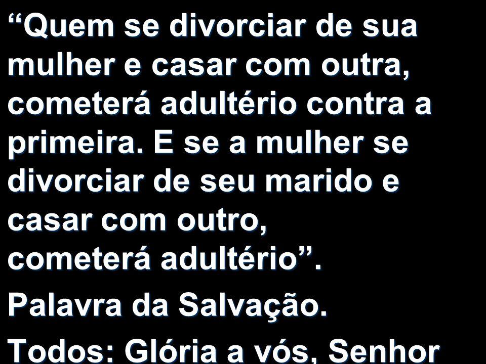 Quem se divorciar de sua mulher e casar com outra, cometerá adultério contra a primeira. E se a mulher se divorciar de seu marido e casar com outro, cometerá adultério .