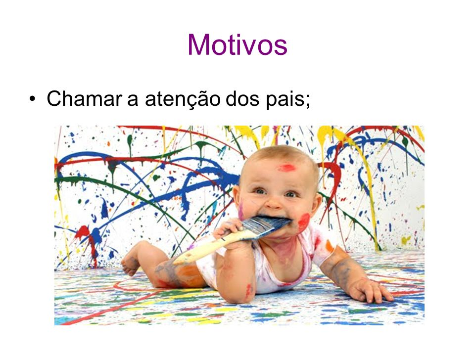 Motivos Chamar a atenção dos pais;