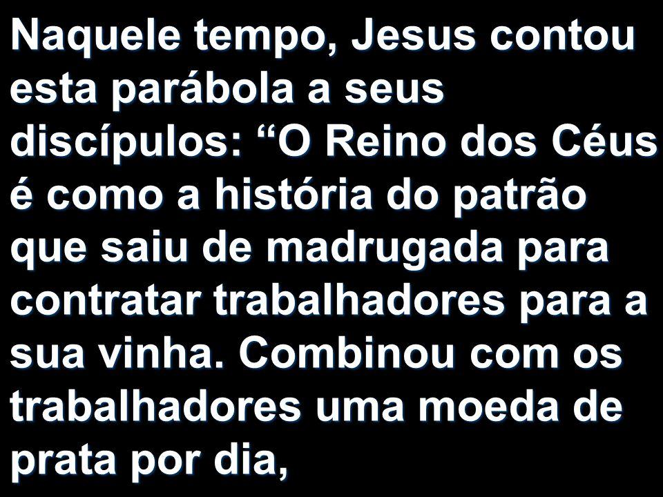 Naquele tempo, Jesus contou esta parábola a seus discípulos: O Reino dos Céus é como a história do patrão que saiu de madrugada para contratar trabalhadores para a sua vinha.