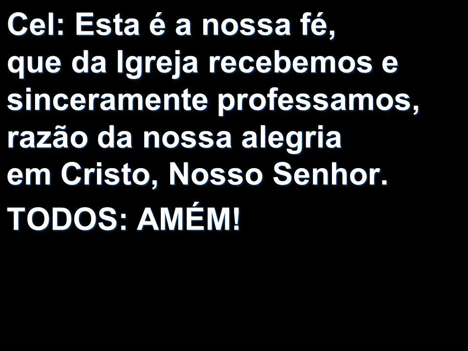 Cel: Esta é a nossa fé, que da Igreja recebemos e sinceramente professamos, razão da nossa alegria em Cristo, Nosso Senhor.
