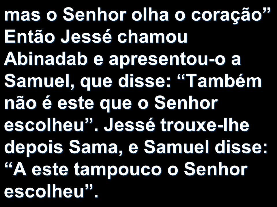 mas o Senhor olha o coração Então Jessé chamou Abinadab e apresentou-o a Samuel, que disse: Também não é este que o Senhor escolheu .