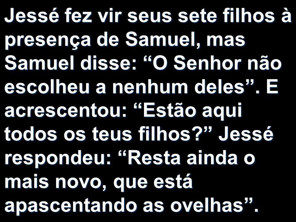 Jessé fez vir seus sete filhos à presença de Samuel, mas Samuel disse: O Senhor não escolheu a nenhum deles .