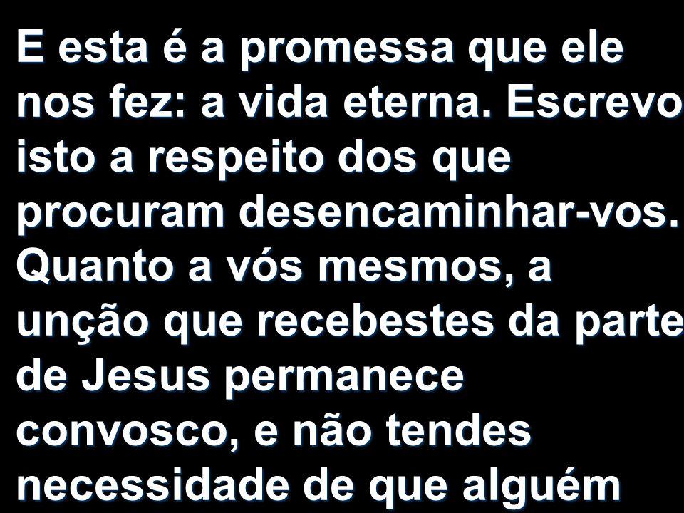 E esta é a promessa que ele nos fez: a vida eterna