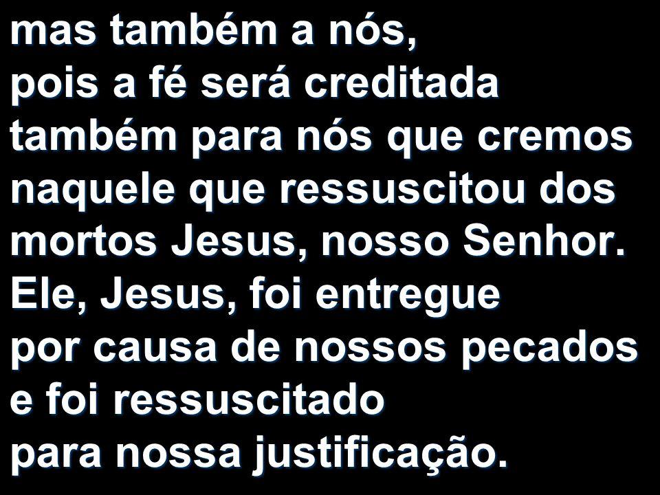 mas também a nós, pois a fé será creditada também para nós que cremos naquele que ressuscitou dos mortos Jesus, nosso Senhor.