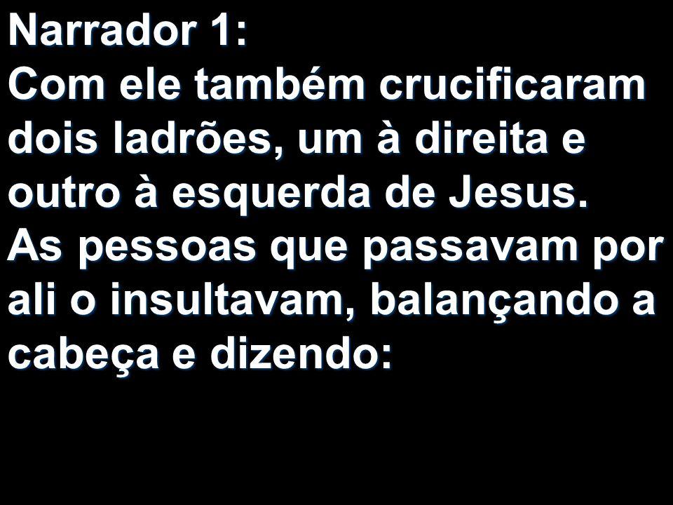 Narrador 1: Com ele também crucificaram dois ladrões, um à direita e outro à esquerda de Jesus.