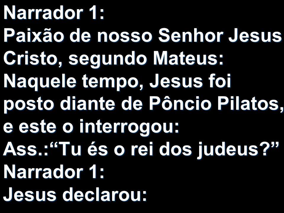 Narrador 1: Paixão de nosso Senhor Jesus Cristo, segundo Mateus: Naquele tempo, Jesus foi posto diante de Pôncio Pilatos, e este o interrogou: Ass.: Tu és o rei dos judeus Narrador 1: Jesus declarou: