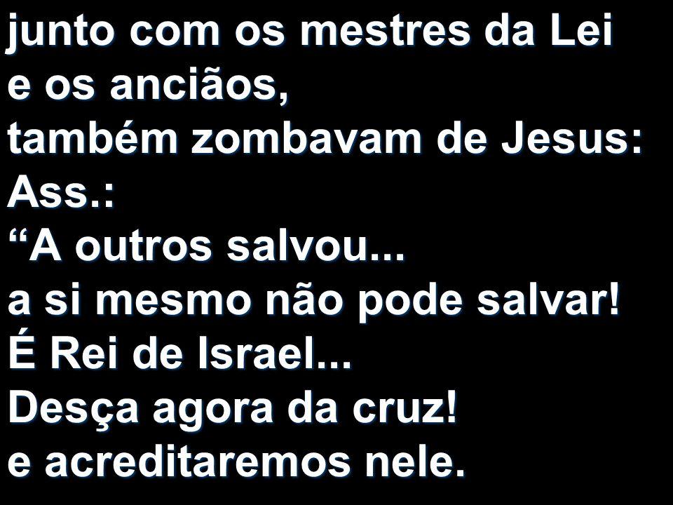 junto com os mestres da Lei e os anciãos, também zombavam de Jesus: Ass.: A outros salvou...