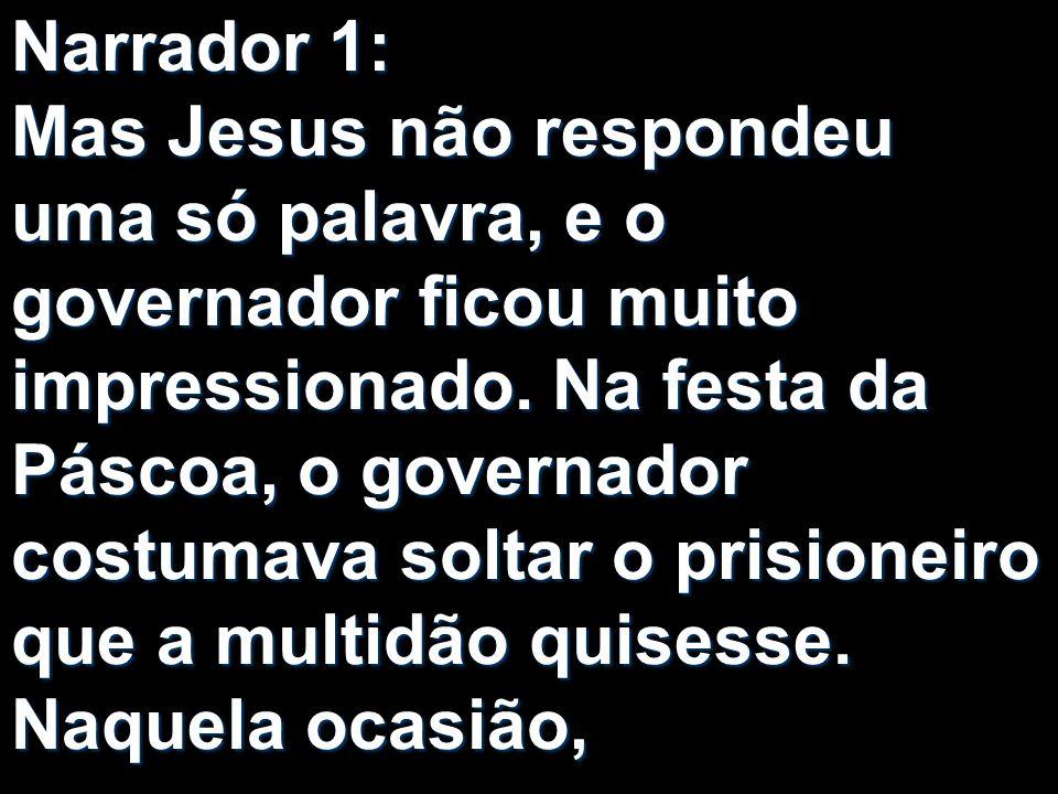 Narrador 1: Mas Jesus não respondeu uma só palavra, e o governador ficou muito impressionado.