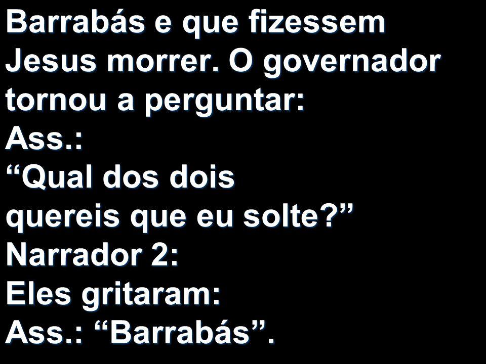 Barrabás e que fizessem Jesus morrer