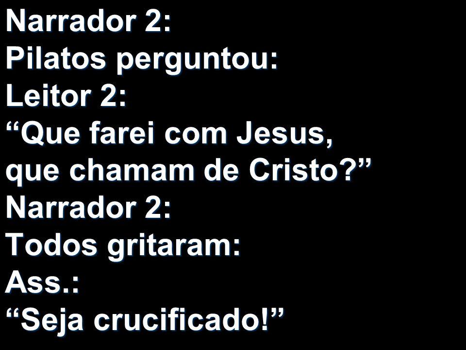 Narrador 2: Pilatos perguntou: Leitor 2: Que farei com Jesus, que chamam de Cristo Narrador 2: Todos gritaram: Ass.: Seja crucificado!