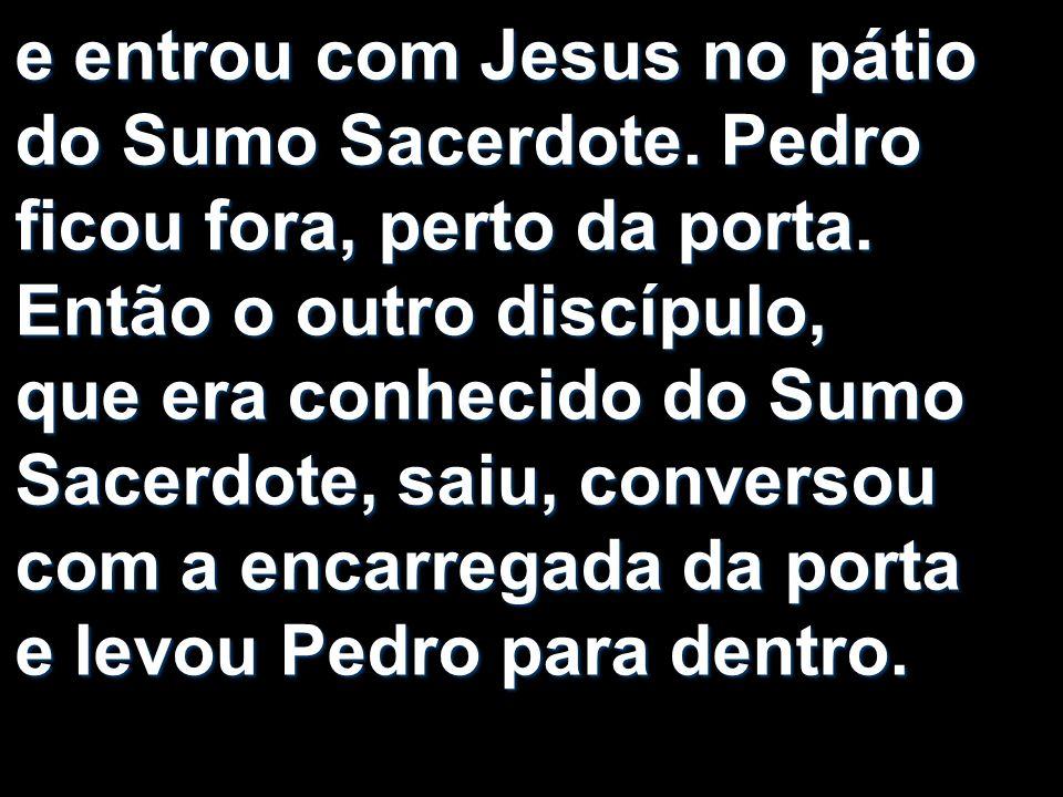 e entrou com Jesus no pátio do Sumo Sacerdote
