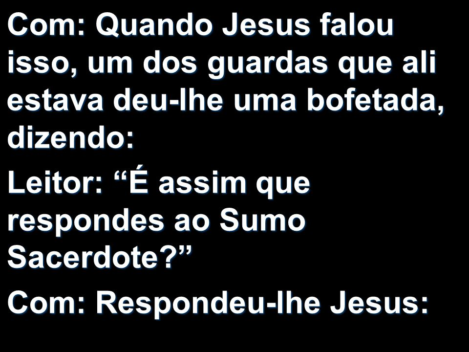Com: Quando Jesus falou isso, um dos guardas que ali estava deu-lhe uma bofetada, dizendo: